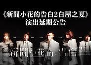 新聞小花的告白2白屋之夏-演出延期公告 .jpg