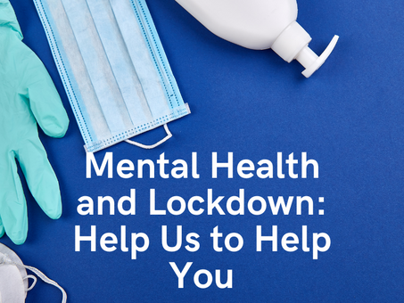 Mental Health and Lockdown: Help Us to Help You