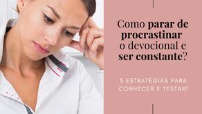 Como parar de procrastinar o devocional e ser constante?