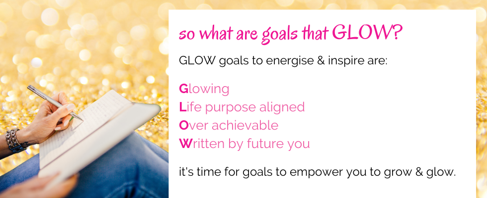GLOW goals to energise & inspire are:  Glowing Life purpose aligned Over achievable Written by future you  it's time for goals to empower you to grow & glow.