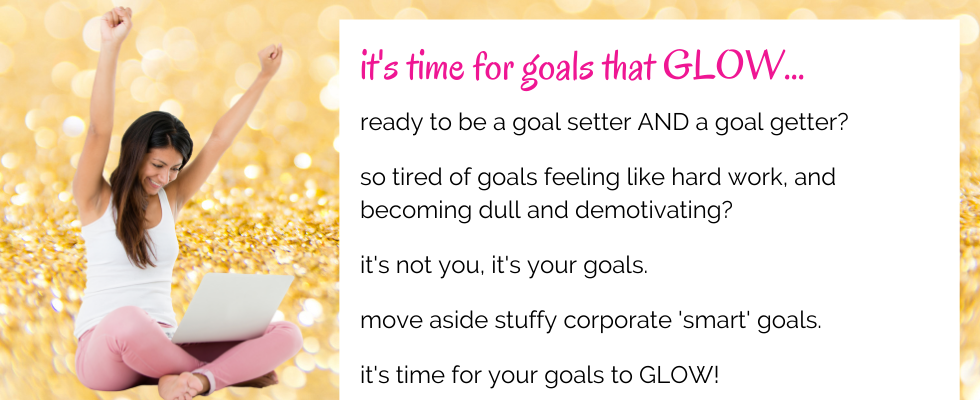 ready to be a goal setter AND a goal getter?  so tired of goals feeling like hard work, and becoming dull and demotivating?  it's not you, it's your goals.  move aside stuffy corporate 'smart' goals.  it's time for your goals to GLOW!