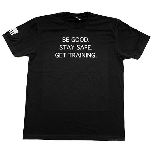 T-Shirt - Be Good. Stay Safe.  Get Training.