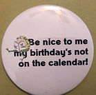 BE NICE TO ME MY BIRTHDAY'S NOT ON THE CALENDAR