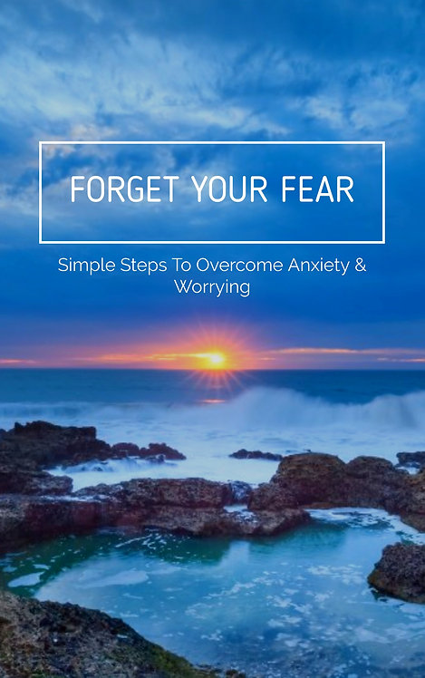 FORGET YOUR FEAR - Simple Steps To Overcome Anxiety & Worrying