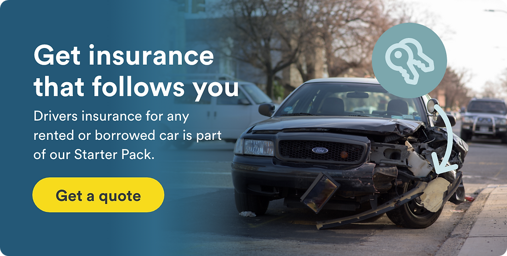 Get insurance that follows you. Drivers insurance for any rented or borrowed car is part of our Starter Pack.