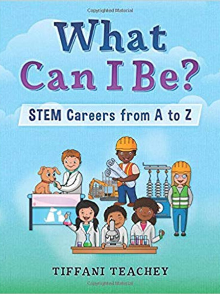 What Can I Be? STEM Careers from A to Z by Tiffani Teachey