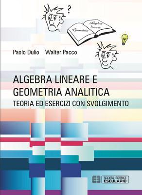 DULIO PACCO - Algebra lineare e geometria analitica. Teoria esercizi e temi d'esame con svolgimento