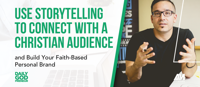 Use Storytelling to Connect with a Christian Audience and Build Your Faith-Based Personal Brand