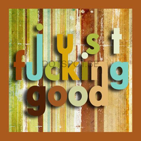 Just Fucking Good