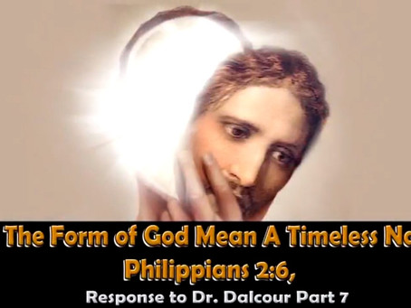 Does The Form of God Mean A Timeleess Nature? Philippians 2:6, Response to Dr Dalcour Part 7