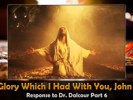 The Glory Which I Had With You, John 17:5, Response to Dr Dalcour Part 6