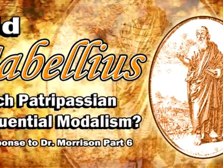 Did Sabellius Teach Patripassian Sequential Modalism? Response to Dr. Morrison Part 6