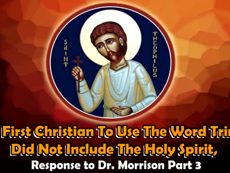 The First Christian To Use The Word Trinity Did Not Include The Holy Spirit, Response to Dr. Morriso
