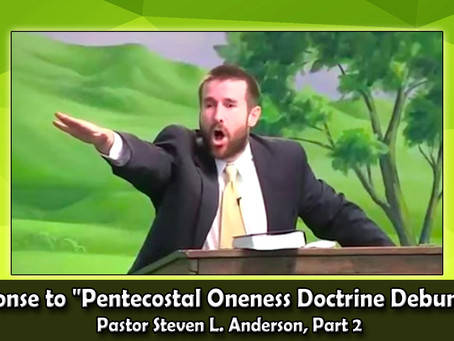 "Response to ""Pentecostal Oneness Doctrine Debunked"" Pastor Steven L Anderson, Part 2"