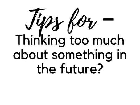Thinking too much about something in the future?