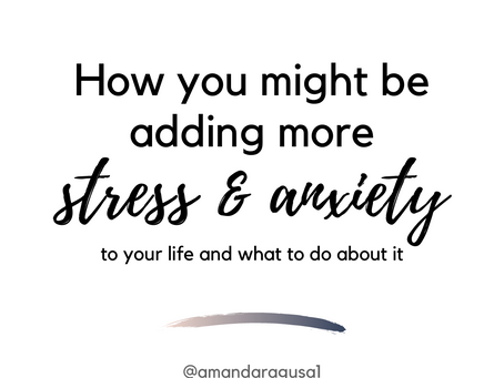 How You Might Be Adding Stress and Anxiety To Your Every Day Life