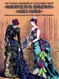 Victorian Fashions and Costumes from Harpers Bazaar 1867-1898