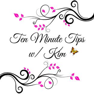 Ten Minute Tips w/ Kim