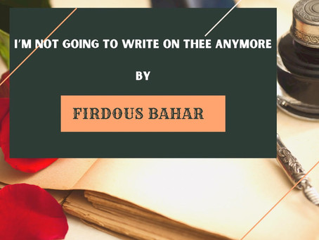 I'M NOT GOING TO WRITE ON THEE ANYMORE by FIRDOUS BAHAR