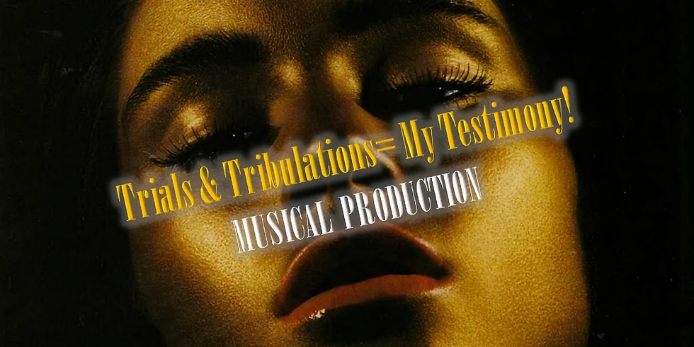 Trials& Tribulations= My Testimony! Musical Production