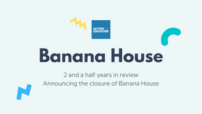 Banana House: 2 and a half years in review