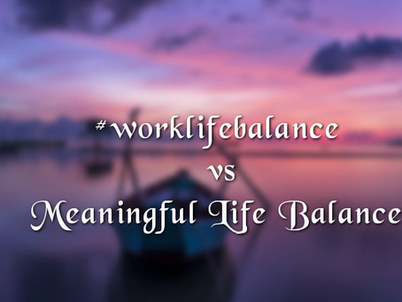 Meaningful Life Balance over Work Life Balance