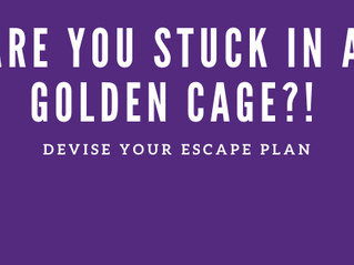 Are You Stuck in a Golden Cage?!