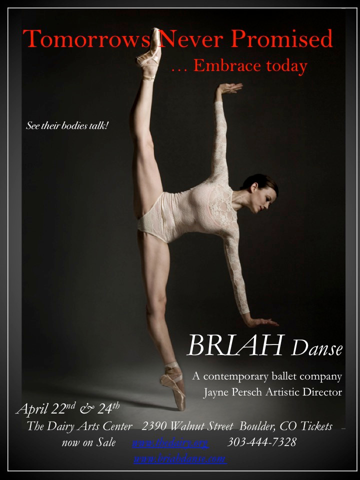 BRIAH Stories of today in contemporary dance ~  Personal .... connections or separateness ~ 'Portraits', Universal... 'Spring Rain on Stone' - what happens when there is no rain and the earth has turned to stone?  Can you see or find yourSelf in the dances? TOMORROW'S NEVER PROMISED The Dairy Arts Center, April 22nd & 24th Tickets NOW on Sale!