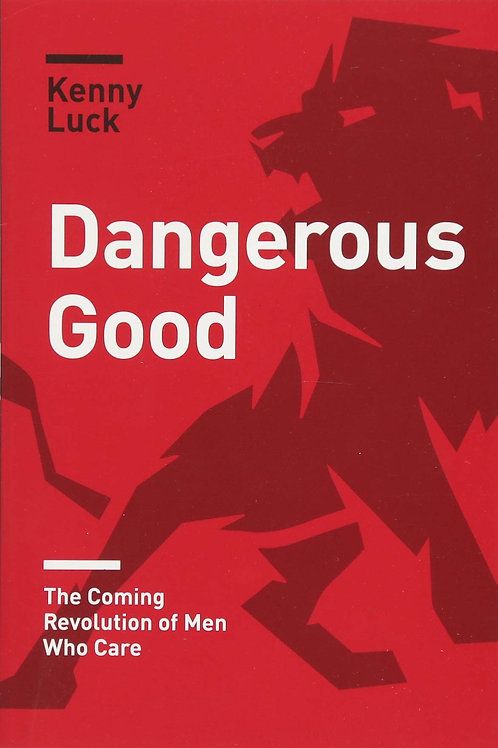 Dangerous Good The Coming Revolution Of Men Who Care by Kenny Luck