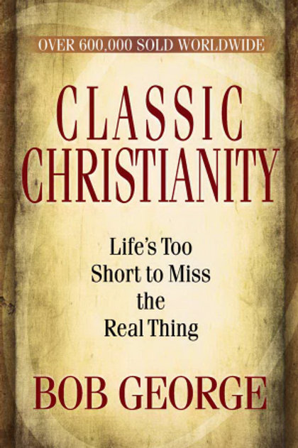 Classic Christianity (New Cover) Lifes Too Short To Miss The Real Thing by bob George