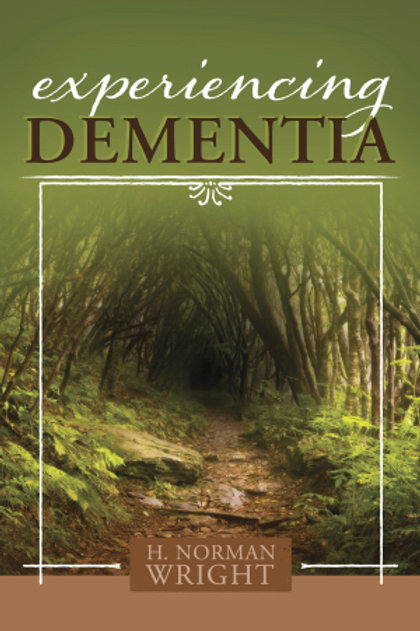 Experiencing Dementia by H. Norman Wright
