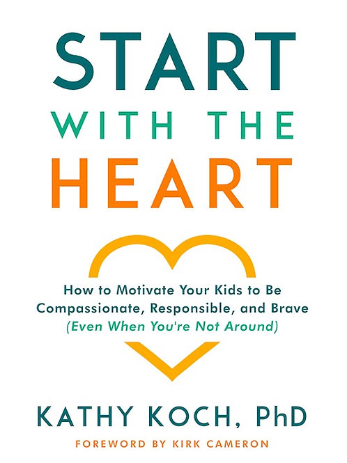 Start With The Heart How to Motivate Your Kids to Be Compassionate, Responsible, and Brave by Kathy Koch, PhD
