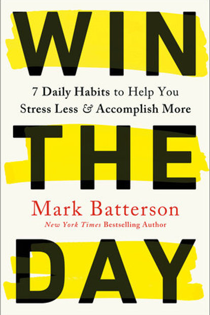 Win The Day 7 Daily Habits to Help You Stress Less & Accomplish More by Mark Batterson