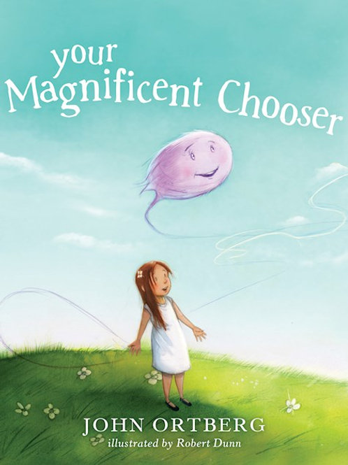 Your Magnificent Chooser Teaching Kids to Make Godly Choices by John Ortberg