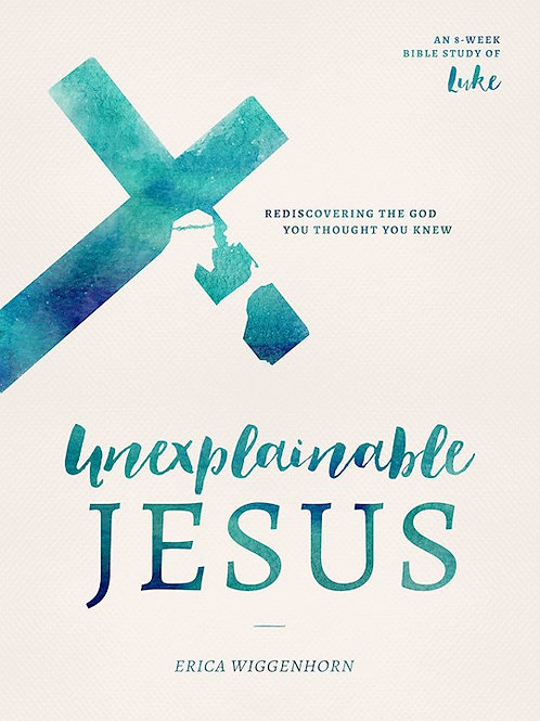 UNEXPLAINABLE JESUS: REDISCOVERING THE GOD YOU THOUGHT YOU KNEW Erica Wiggenhorn