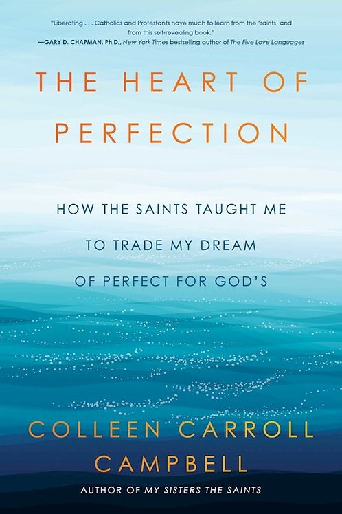 Heart of Perfection How The Saints Taught Me To Trade My Dream of Perfection For God's by Colleen Carroll Campbell Author of
