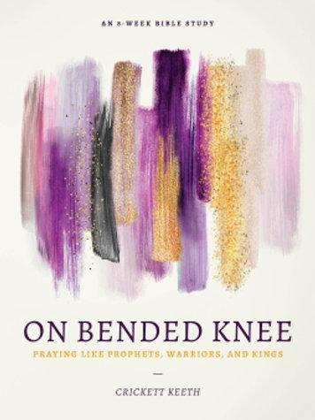ON BENDED KNEE: PRAYING LIKE PROPHETS, WARRIORS, AND KINGS Crickett Keeth