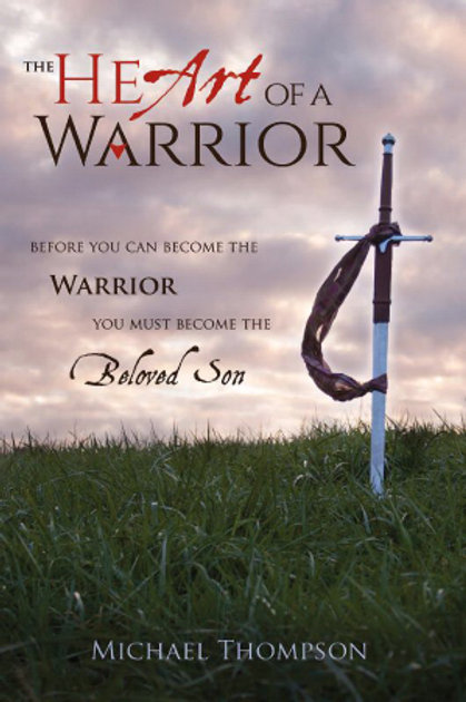 The Heart Of A Warrior, Before You Can Become The Warrior, You Must Become The Beloved Son by Michael Thompson