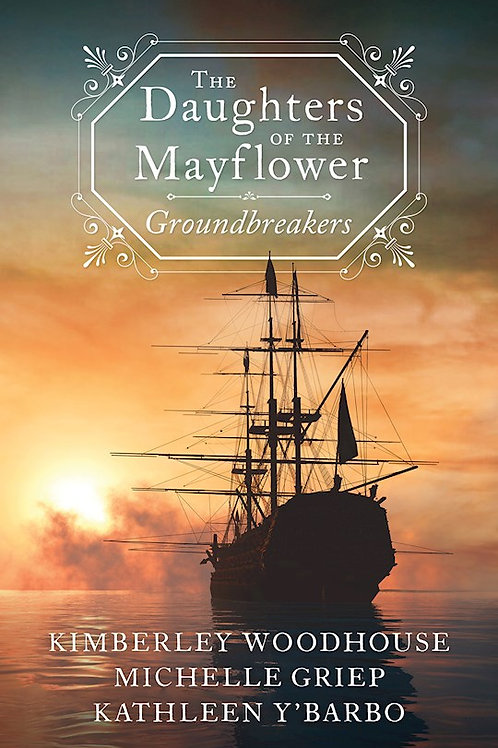 Daughters Of The Mayflower Groundbreakers 3 Epic Novels in One by Michelle Griep, Kimberley Woodhouse and Kathleen Y'Barbo