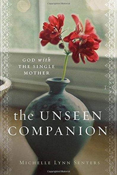 The Unseen Companion God With The Single Mother by Michelle Lynn Senters