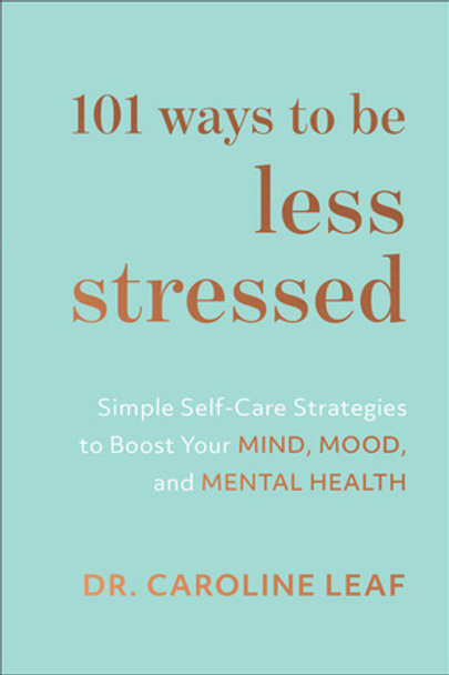 101 Ways to Be Less Stressed Simple Self-Care Strategies to Boost Your Mind, Mood, and Mental Health by: Dr. Caroline Leaf