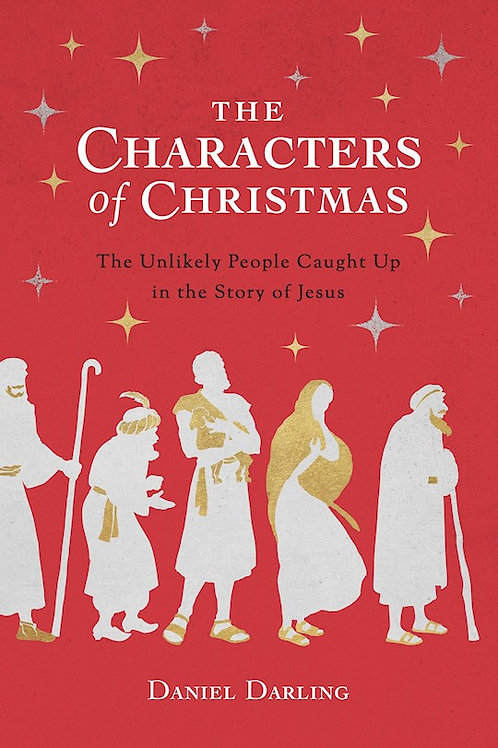 The Characters Of Christmas 10 Unlikely People Caught Up In The Story Of Jesus by Daniel Darling
