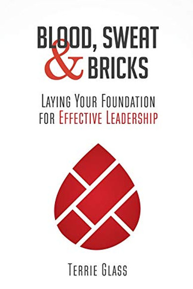 Blood, Sweat & Bricks Laying Your Foundation for Effective Leadership by Terrie Glass
