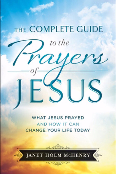 The Complete Guide To The Prayers Of Jesus What Jesus Prayed And How It Can Change Your Life Today  by Janet Holm McHenry