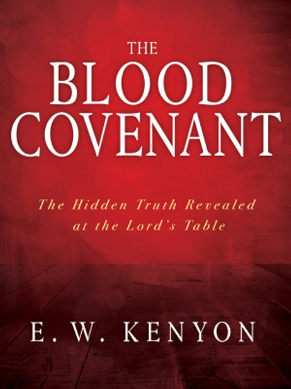 Blood Covenant The Hidden Truth Revealed at the Lord's Table  by E. W. Kenyon