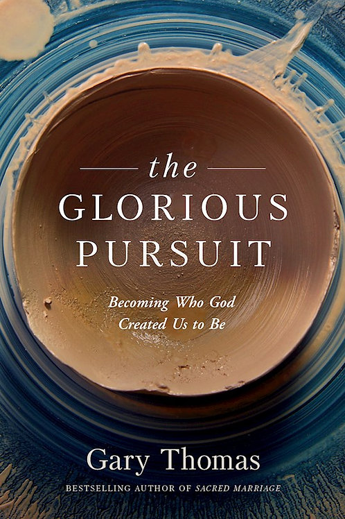 The Glorious Pursuit Becoming Who God Created Us To Be by Gary Thomas