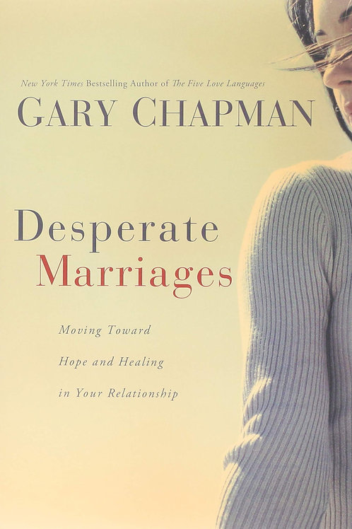 Desperate Marriages Moving Toward Hope and Healing In Your Relationship by Gary Chapman