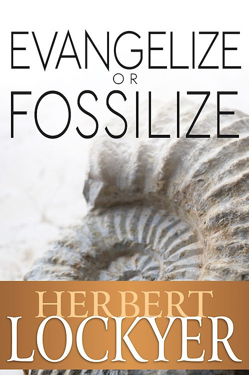 Evangelize Or Fossilize The Urgent Mission of the Church  by Herbert Lockyer