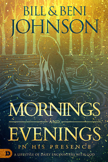 Mornings And Evenings In His Presence by Bill & Beni Johnson