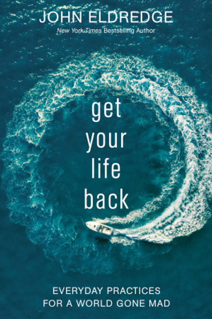Get Your Life Back Everyday Practices For A World Gone Mad by John Eldredge